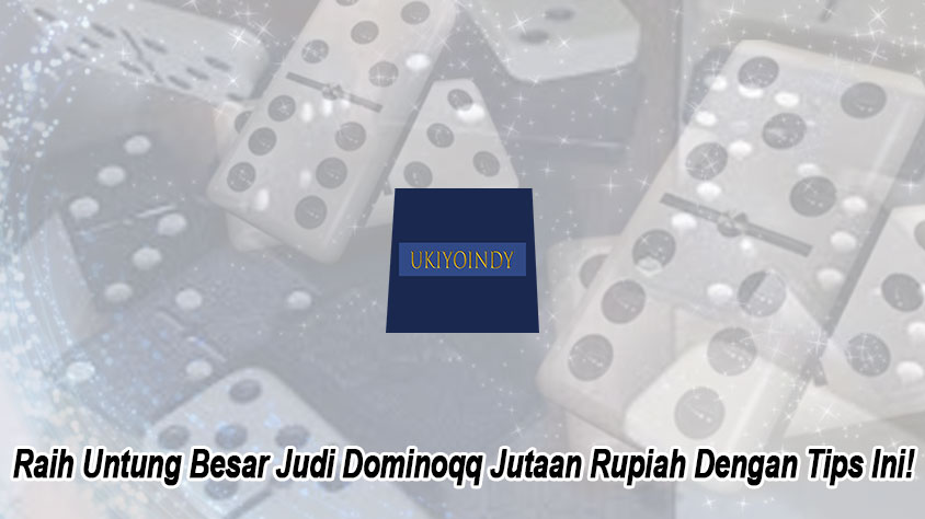 Raih Untung Besar Judi Dominoqq Jutaan Rupiah Dengan Tips Ini!