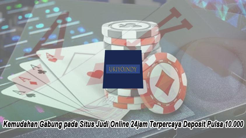 Kemudahan Gabung pada Situs Judi Online 24jam Terpercaya Deposit Pulsa 10.000